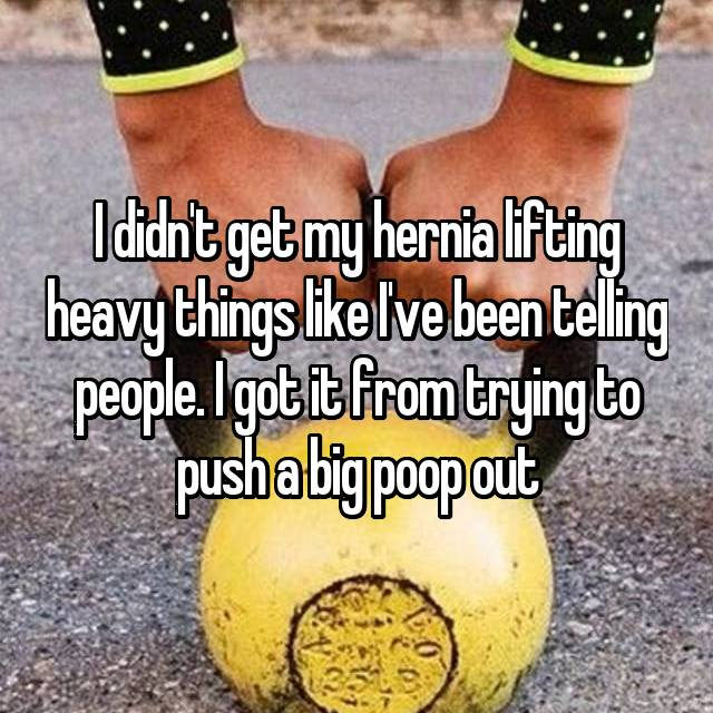 I didn't get my hernia lifting heavy things like I've been telling people. I got it from trying to push a big poop out