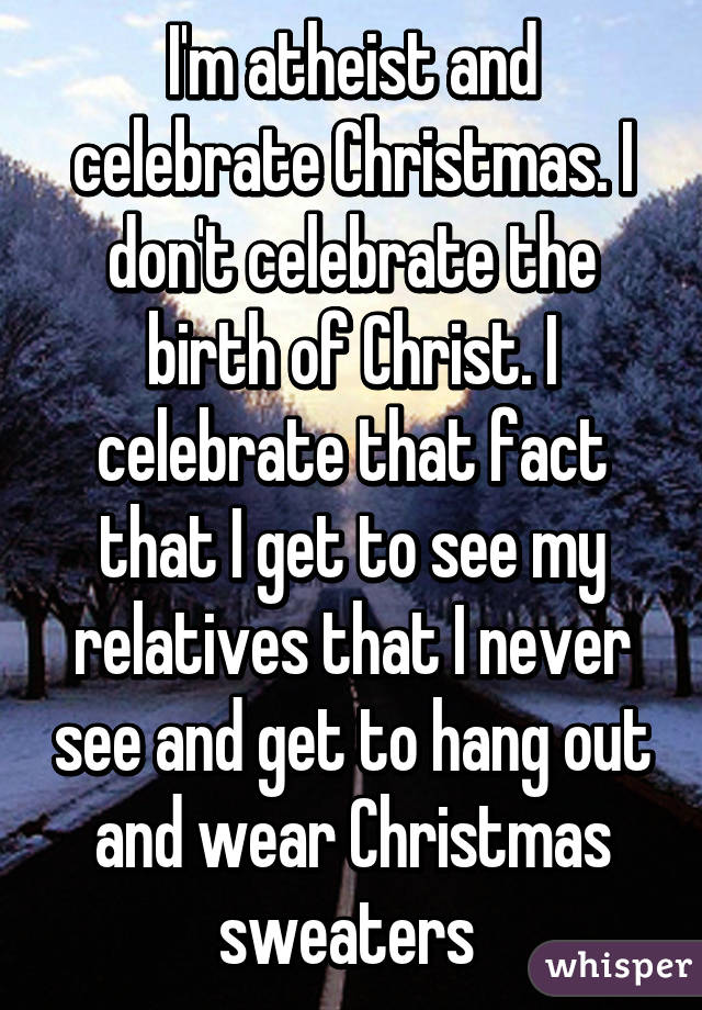 I\'m atheist and celebrate Christmas. I don\'t celebrate the birth of ...