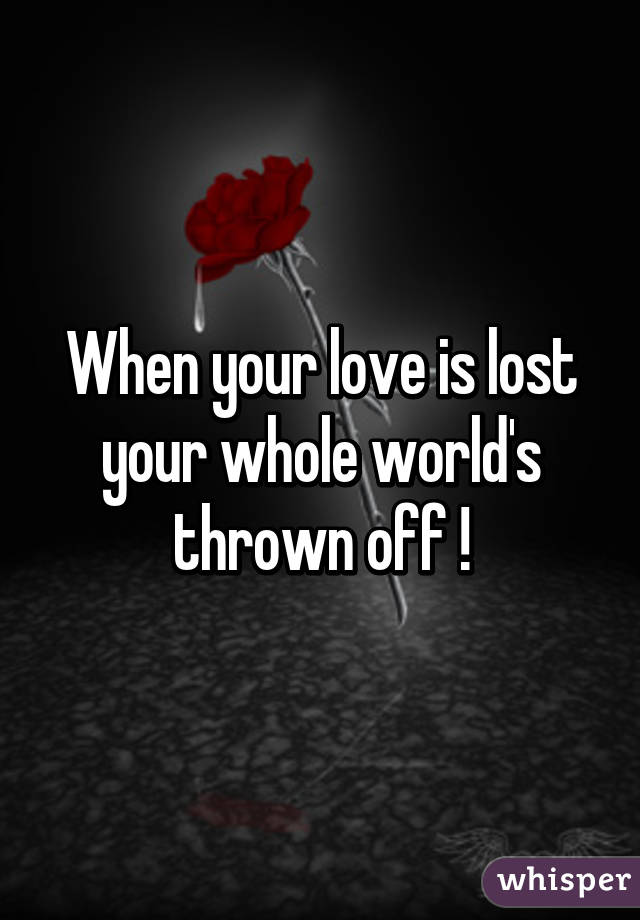 When Your Love Is Lost Your Whole Worldu0027s Thrown Off !