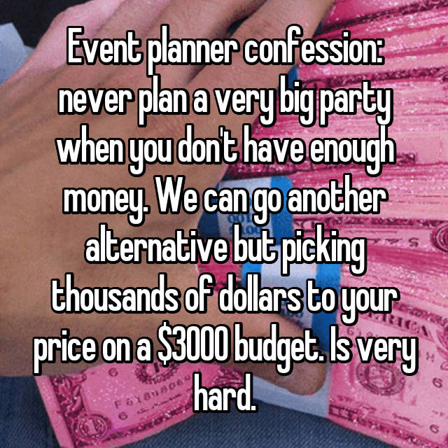 Event planner confession: never plan a very big party when you don't have enough money. We can go another alternative but picking thousands of dollars to your price on a $3000 budget. Is very hard.