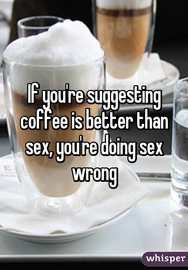 Coffee is better than sex