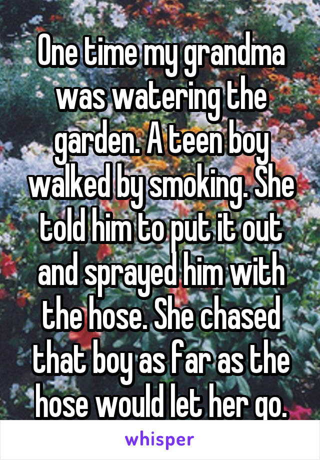 One time my grandma was watering the garden. A teen boy walked by smoking. She told him to put it out and sprayed him with the hose. She chased that boy as far as the hose would let her go.
