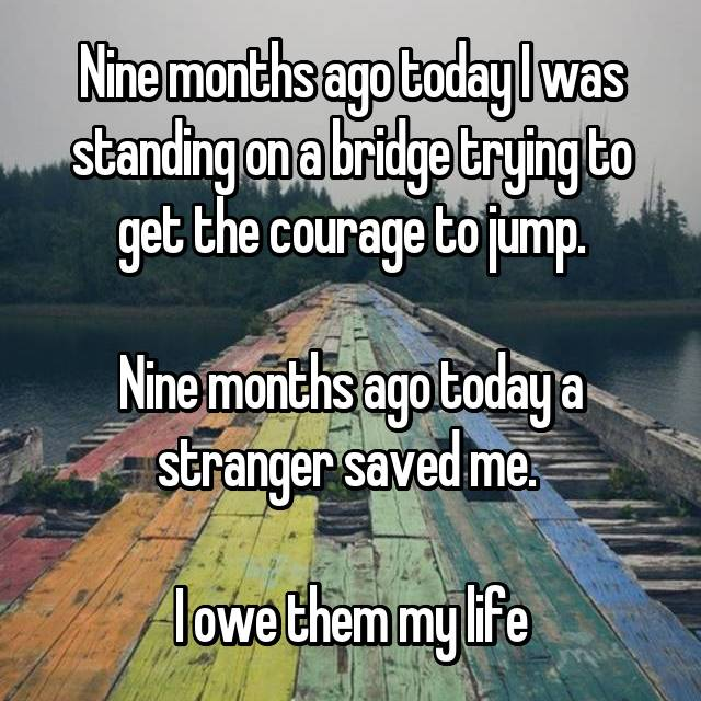 Nine months ago today I was standing on a bridge trying to get the courage to jump.  Nine months ago today a stranger saved me.   I owe them my life