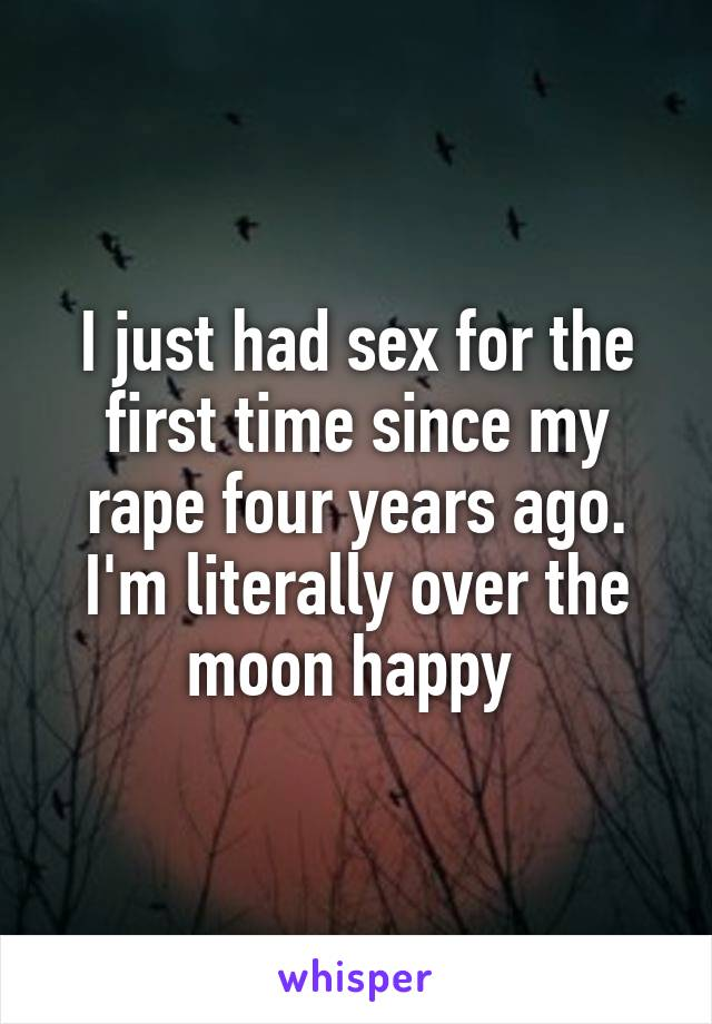 I just had sex for the first time since my rape four years ago. I'm literally over the moon happy