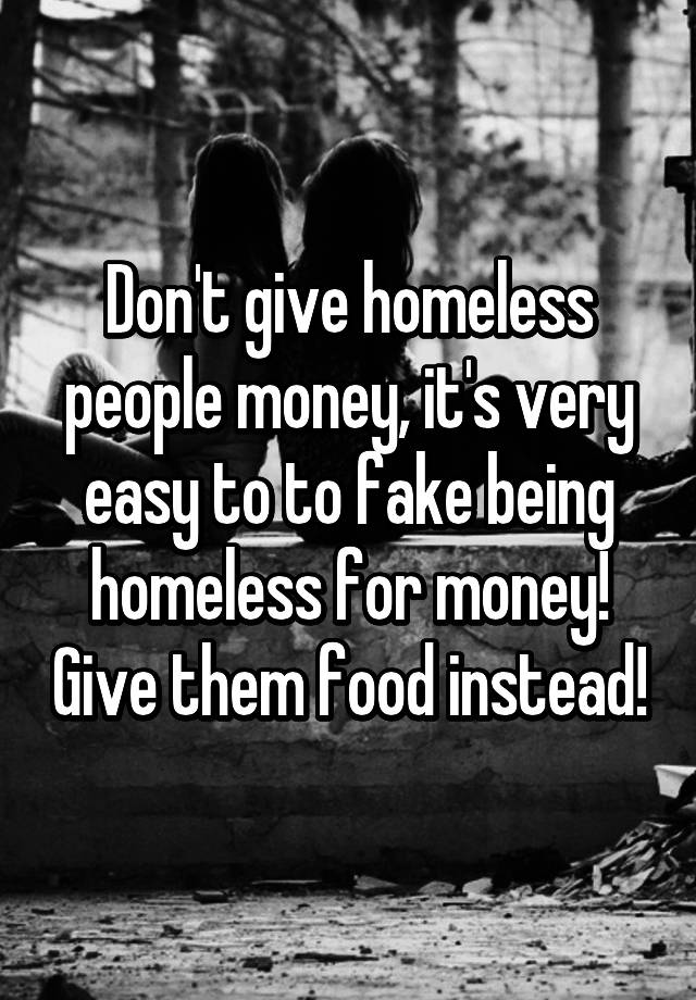 give money to homeless people Giving money to homeless people is okay if you feel the urge to give money and you feel safe, then it's perfectly fine.