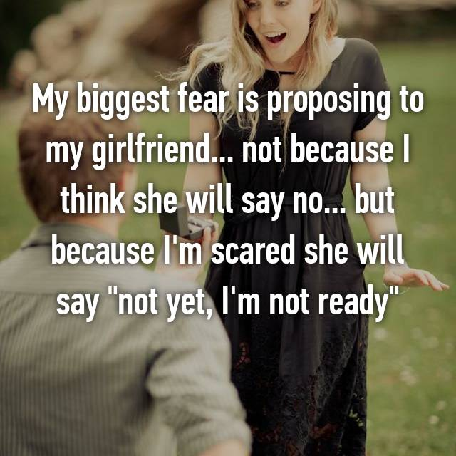 "My biggest fear is proposing to my girlfriend... not because I think she will say no... but because I'm scared she will say ""not yet, I'm not ready"""