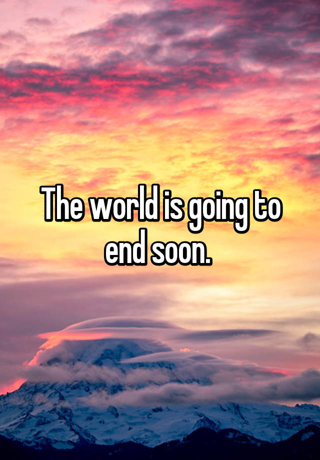 the day the world was going to end Biblical signs of the end of the world but before we get into these last day signs so is the world going to end in the next couple of years.