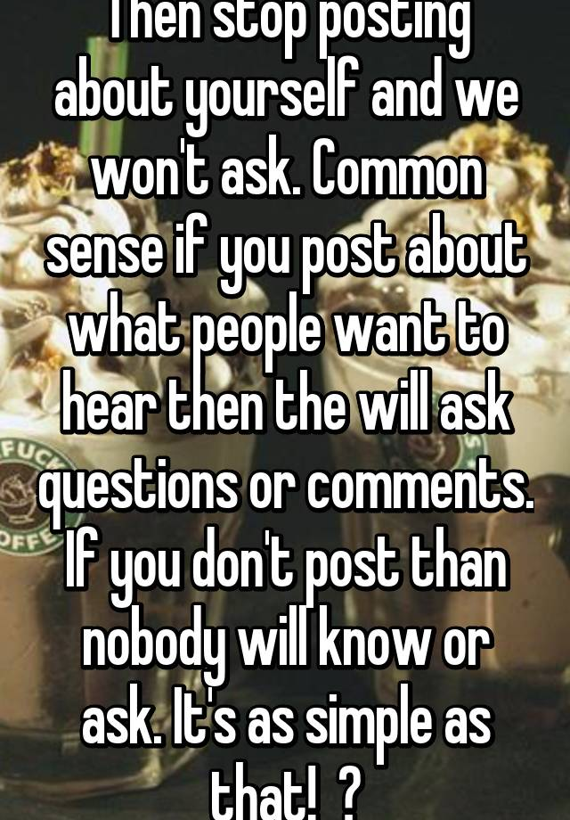Then stop posting about yourself and we won't ask  Common