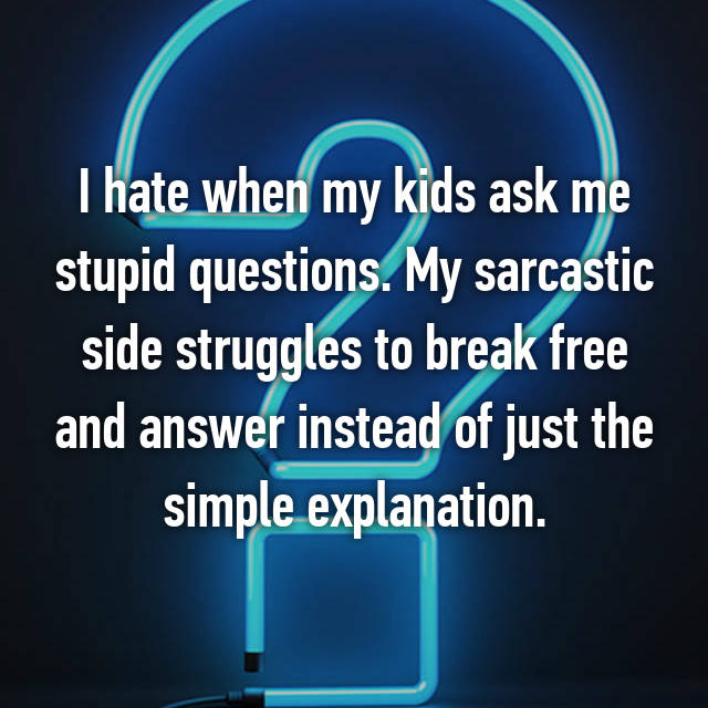 I hate when my kids ask me stupid questions. My sarcastic side struggles to break free and answer instead of just the simple explanation.