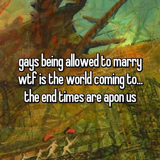 gays being allowed to marry wtf is the world coming to... the end times are apon us