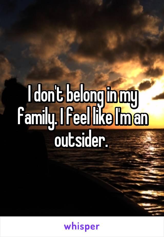 I don't belong in my family. I feel like I'm an outsider.