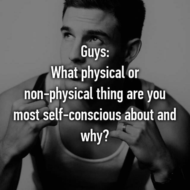 Guys: What physical or non-physical thing are you most self-conscious about and why?