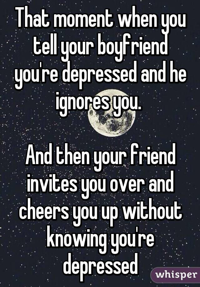 that moment when you tell your boyfriend you\u0027re depressed and hethat moment when you tell your boyfriend you\u0027re depressed and he ignores you