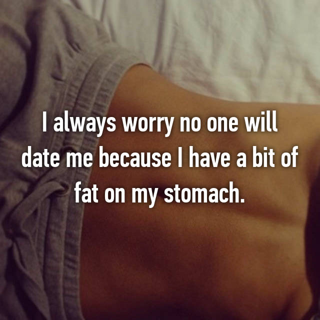 I always worry no one will date me because I have a bit of fat on my stomach.