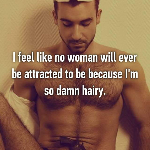 I feel like no woman will ever be attracted to be because I'm so damn hairy.