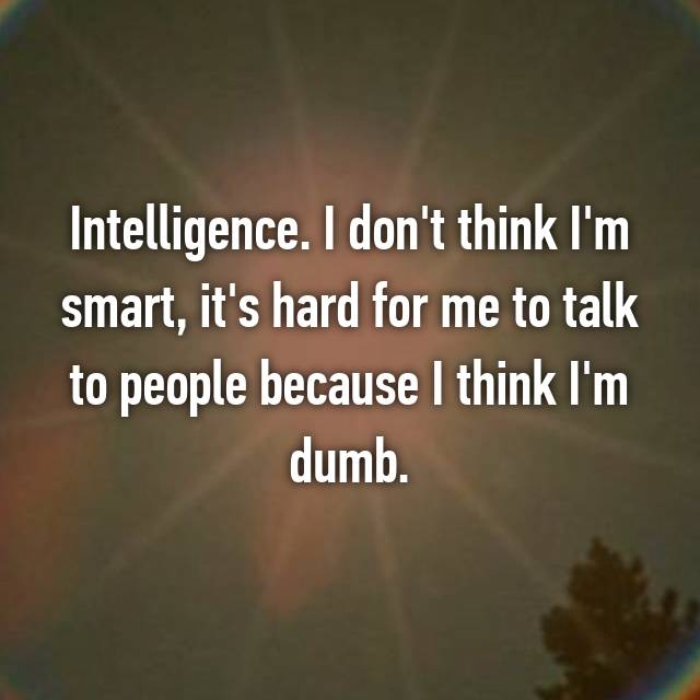 Intelligence. I don't think I'm smart, it's hard for me to talk to people because I think I'm dumb.