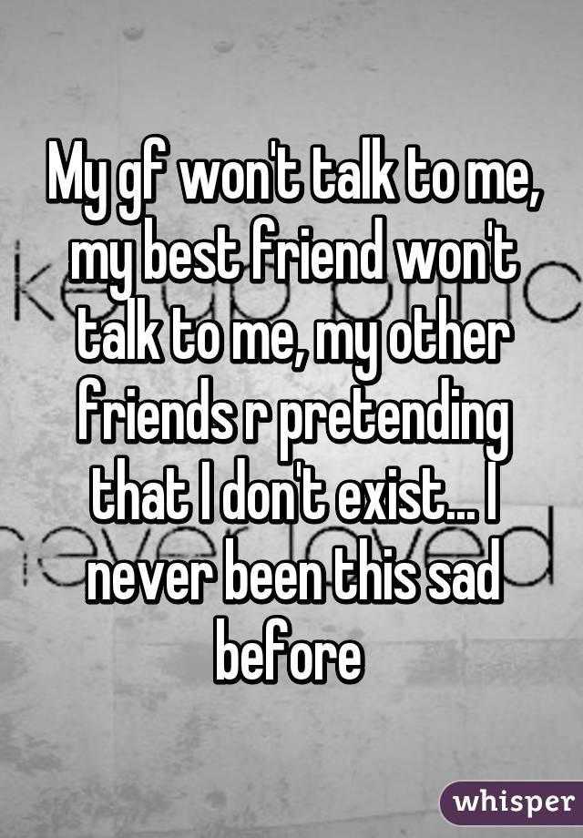 My gf won't talk to me, my best friend won't talk to me, my