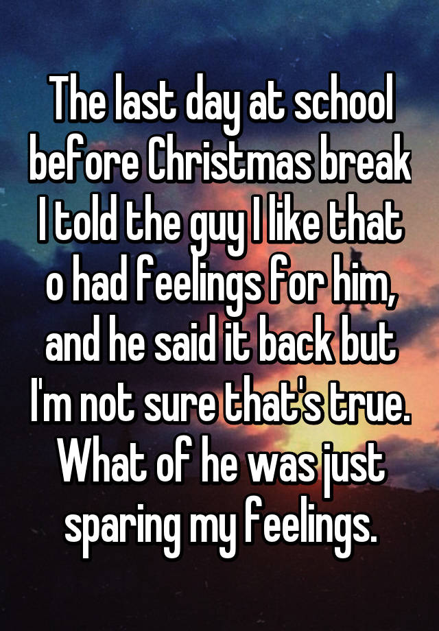 the last day at school before christmas break i told the guy i like that o had feelings for him and he said it back but im not sure thats true - When Does Christmas Break End