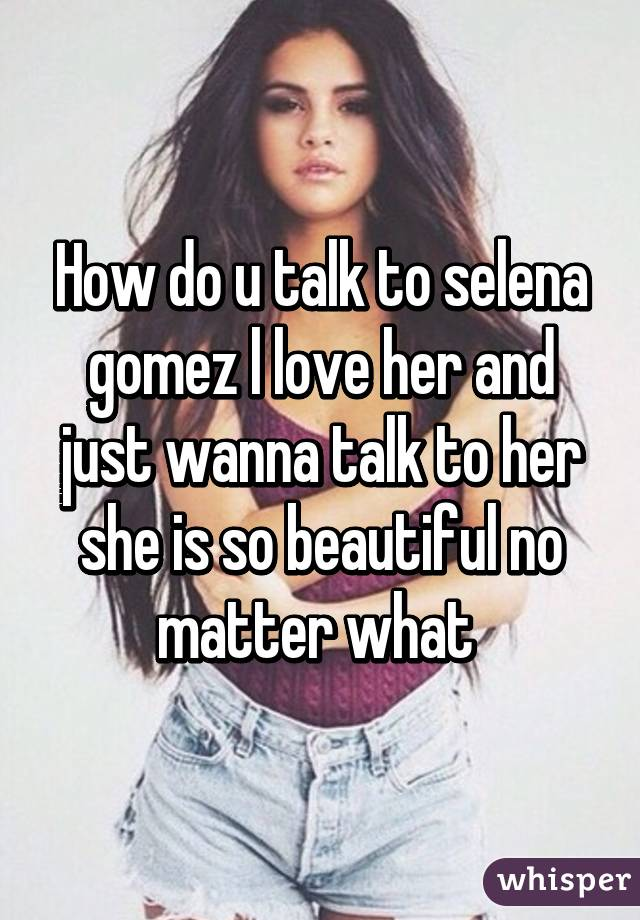How do u talk to selena gomez l love her and just wanna talk to her she is so beautiful no matter what
