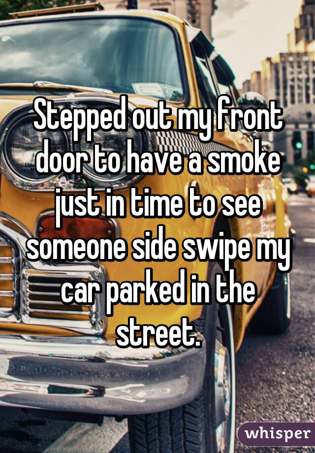Stepped out my front door to have a smoke just in time to see someone side swipe my car parked in the street.