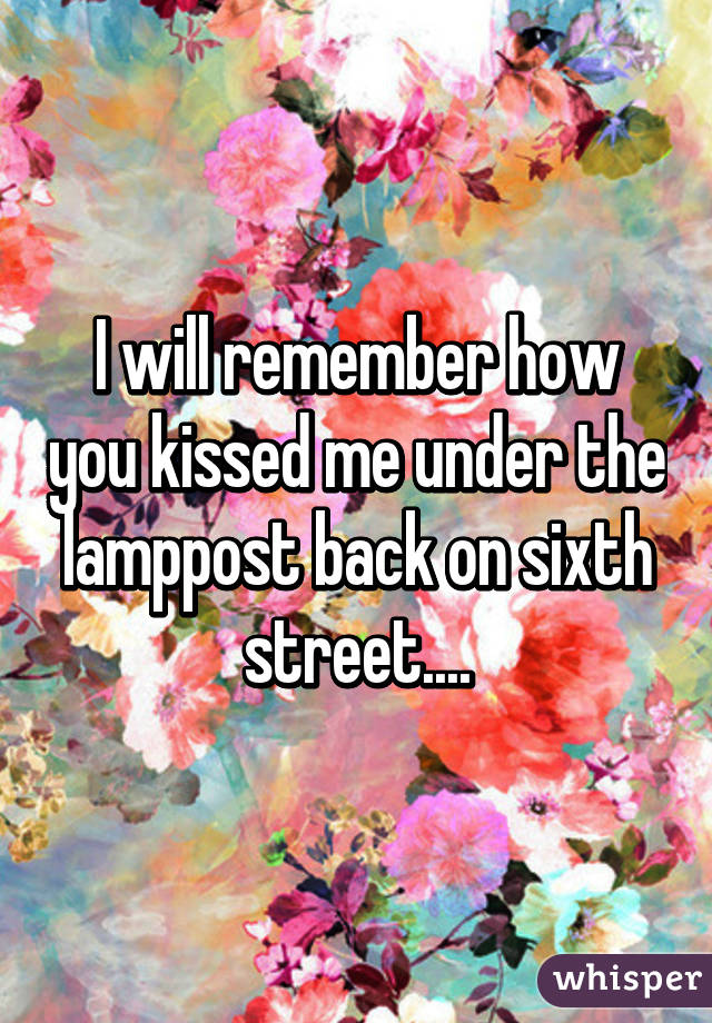 I will remember how you kissed me under the lamppost back on sixth street....