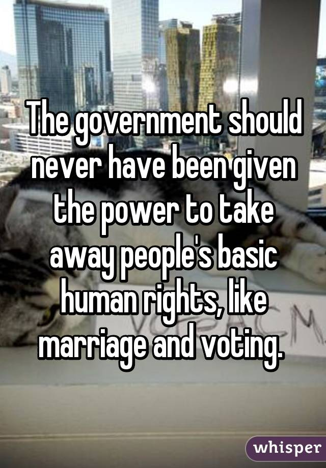 The government should never have been given the power to take away people's basic human rights, like marriage and voting.