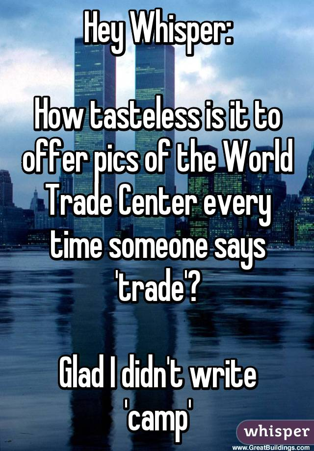 Hey Whisper:  How tasteless is it to offer pics of the World Trade Center every time someone says 'trade'?  Glad I didn't write 'camp'