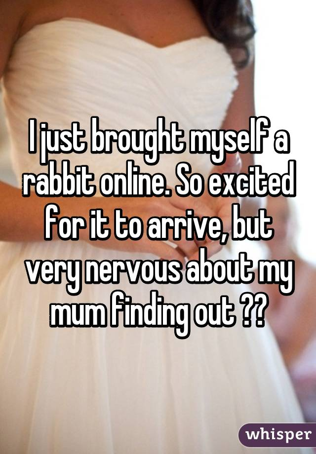 I just brought myself a rabbit online. So excited for it to arrive, but very nervous about my mum finding out 🙊🙈