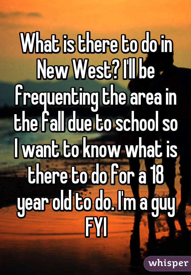 What is there to do in New West? I'll be frequenting the area in the fall due to school so I want to know what is there to do for a 18 year old to do. I'm a guy FYI
