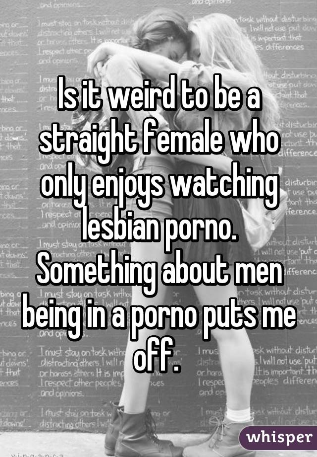 Is it weird to be a straight female who only enjoys watching lesbian porno. Something about men being in a porno puts me off.