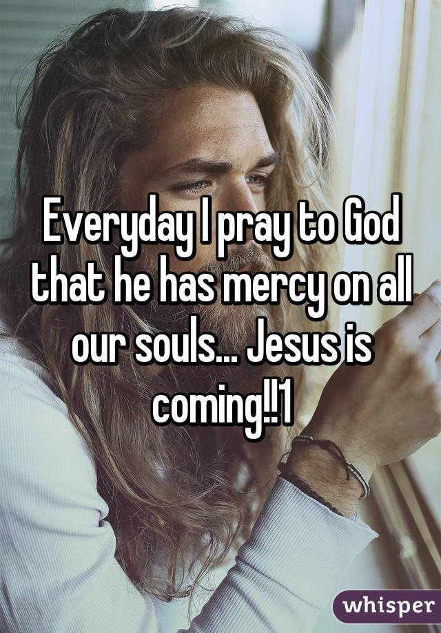 Everyday I pray to God that he has mercy on all our souls... Jesus is coming!!1