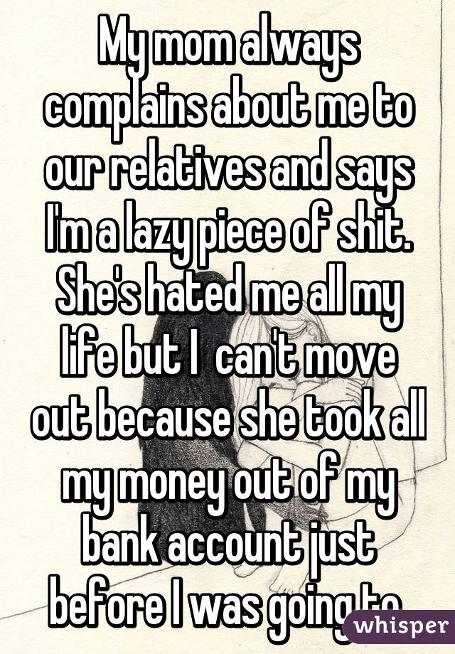 My mom always complains about me to our relatives and says I'm a lazy piece of shit. She's hated me all my life but I  can't move out because she took all my money out of my bank account just before I was going to.