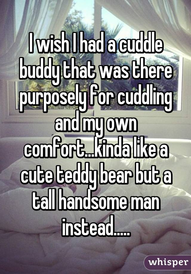 I wish I had a cuddle buddy that was there purposely for cuddling and my own comfort...kinda like a cute teddy bear but a tall handsome man instead.....