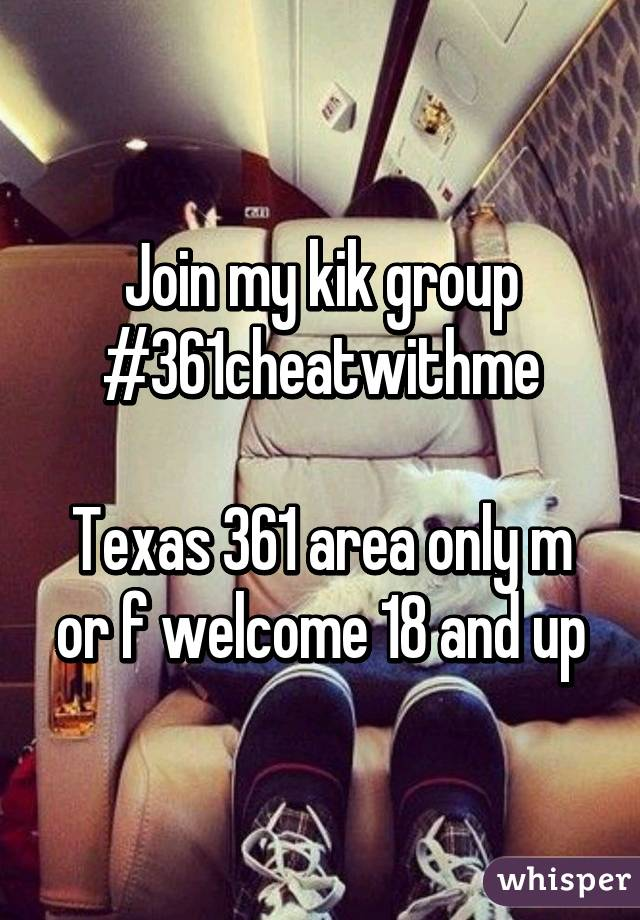 Join my kik group #361cheatwithme  Texas 361 area only m or f welcome 18 and up
