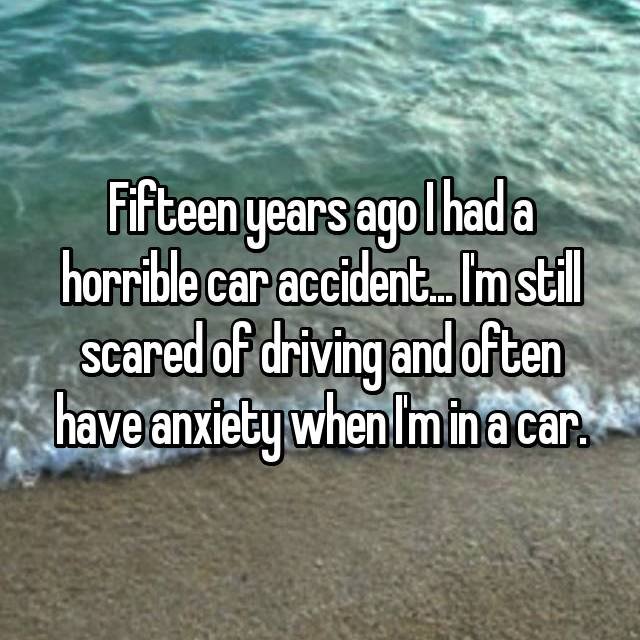 Fifteen years ago I had a horrible car accident... I'm still scared of driving and often have anxiety when I'm in a car.