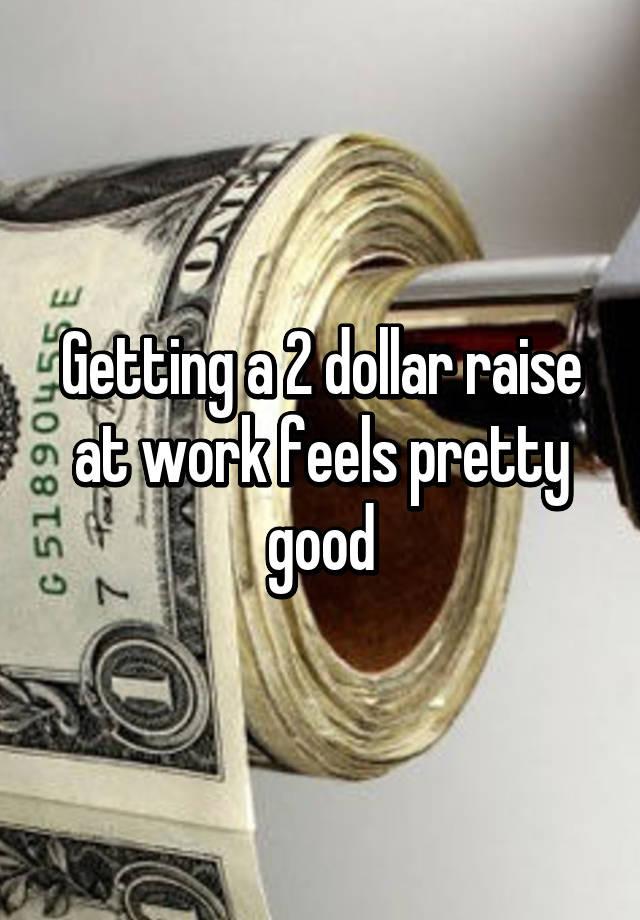 getting a 2 dollar raise at work feels pretty good