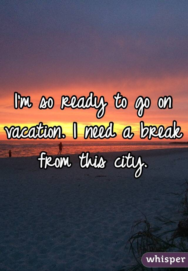 i m so ready to go on vacation i need a break from this city