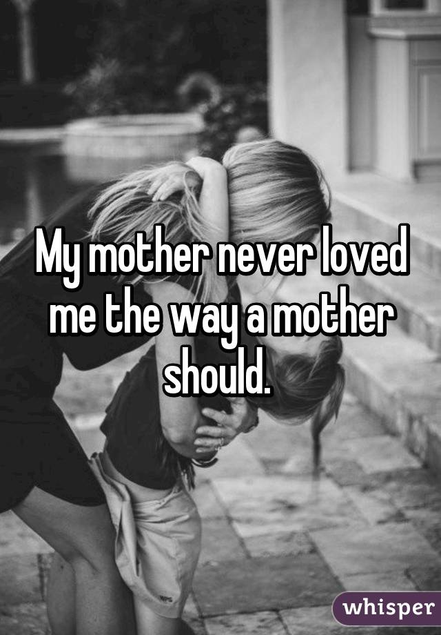 My mother never loved me the way a mother should