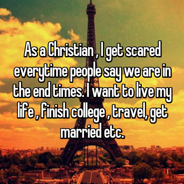 As a Christian , I get scared everytime people say we are in the end times. I want to live my life , finish college , travel, get married etc.
