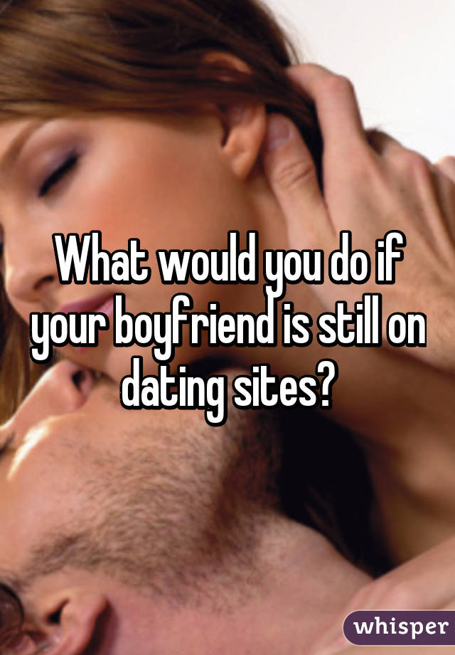 what to do when your boyfriend goes on dating websites