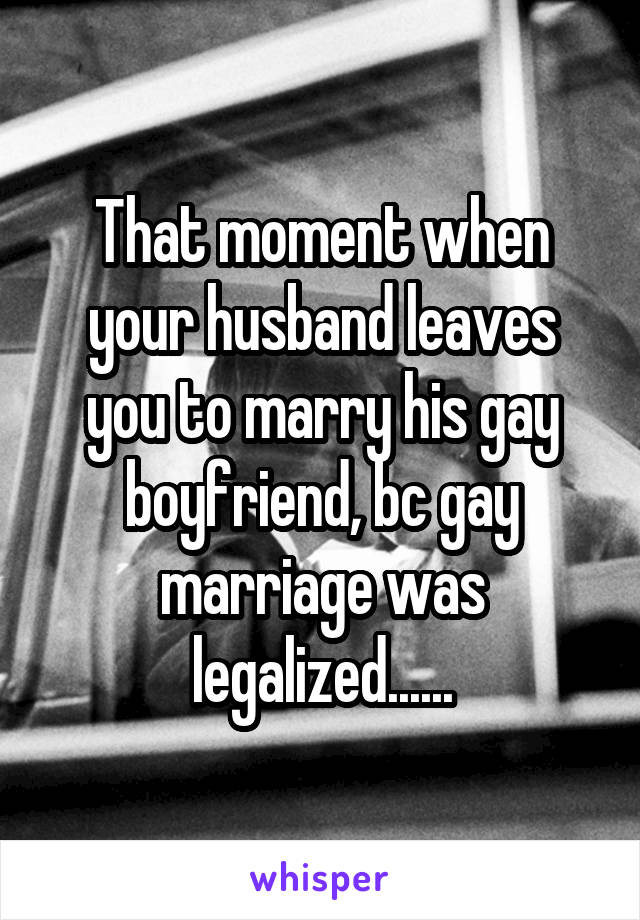 That moment when your husband leaves you to marry his gay boyfriend, bc gay marriage was legalized......