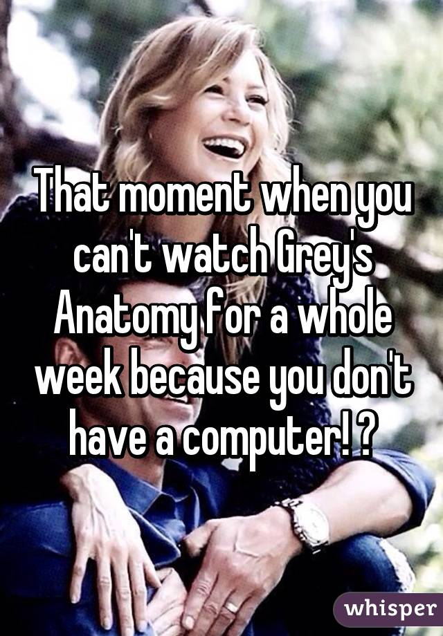 That moment when you can\'t watch Grey\'s Anatomy for a whole week ...