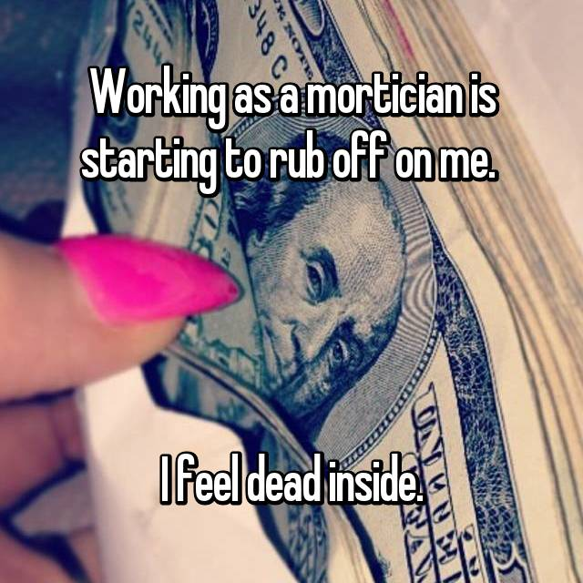 Working as a mortician is starting to rub off on me.      I feel dead inside.