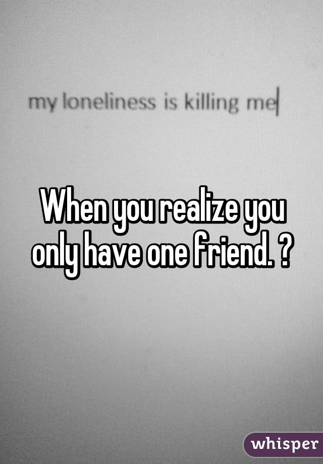 when you realize you only have one friend