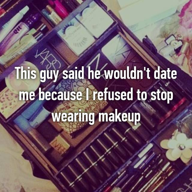 This guy said he wouldn't date me because I refused to stop wearing makeup 😒