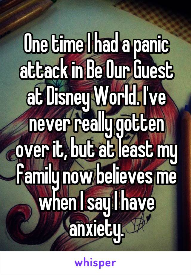 One time I had a panic attack in Be Our Guest at Disney World. I've never really gotten over it, but at least my family now believes me when I say I have anxiety.