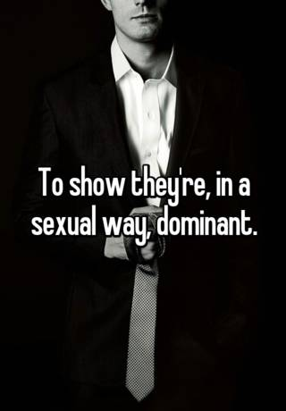 To show they're, in a sexual way, dominant.