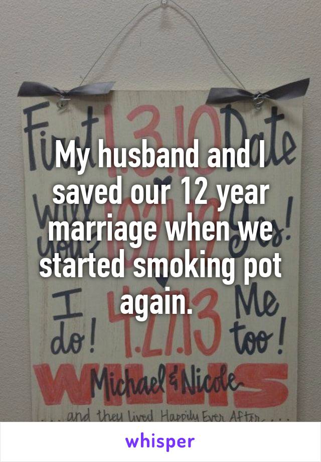My husband and I saved our 12 year marriage when we started smoking pot again.