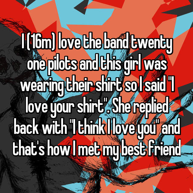 "I (16m) love the band twenty one pilots and this girl was wearing their shirt so I said ""I love your shirt"". She replied back with ""I think I love you"" and that's how I met my best friend"