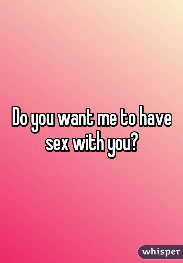 Do you want to sex with me
